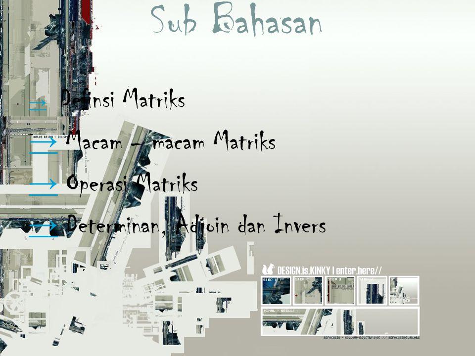 Sub Bahasan → Macam – macam Matriks → Operasi Matriks