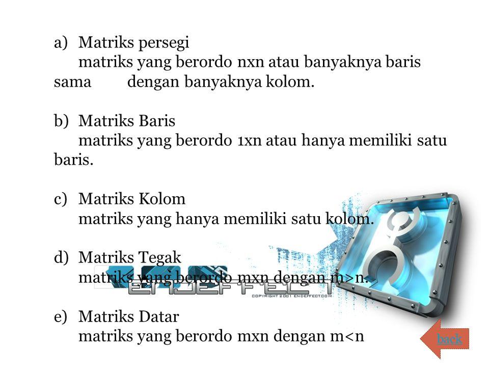 a) Matriks persegi matriks yang berordo nxn atau banyaknya baris sama dengan banyaknya kolom. b) Matriks Baris matriks yang berordo 1xn atau hanya memiliki satu baris. c) Matriks Kolom matriks yang hanya memiliki satu kolom. d) Matriks Tegak matriks yang berordo mxn dengan m>n. e) Matriks Datar matriks yang berordo mxn dengan m<n