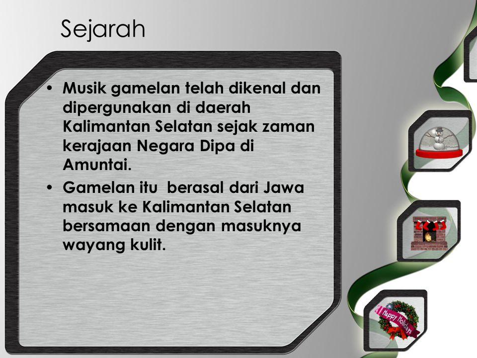Sejarah Musik gamelan telah dikenal dan dipergunakan di daerah Kalimantan Selatan sejak zaman kerajaan Negara Dipa di Amuntai.
