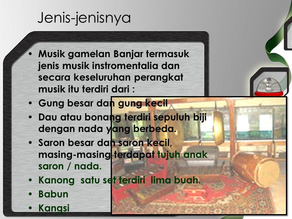 Jenis-jenisnya Musik gamelan Banjar termasuk jenis musik instromentalia dan secara keseluruhan perangkat musik itu terdiri dari :