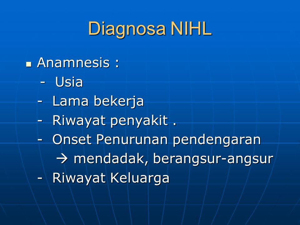 Diagnosa NIHL Anamnesis : - Usia - Lama bekerja - Riwayat penyakit .