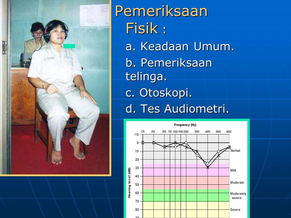 Pemeriksaan Fisik : a. Keadaan Umum. b. Pemeriksaan telinga.
