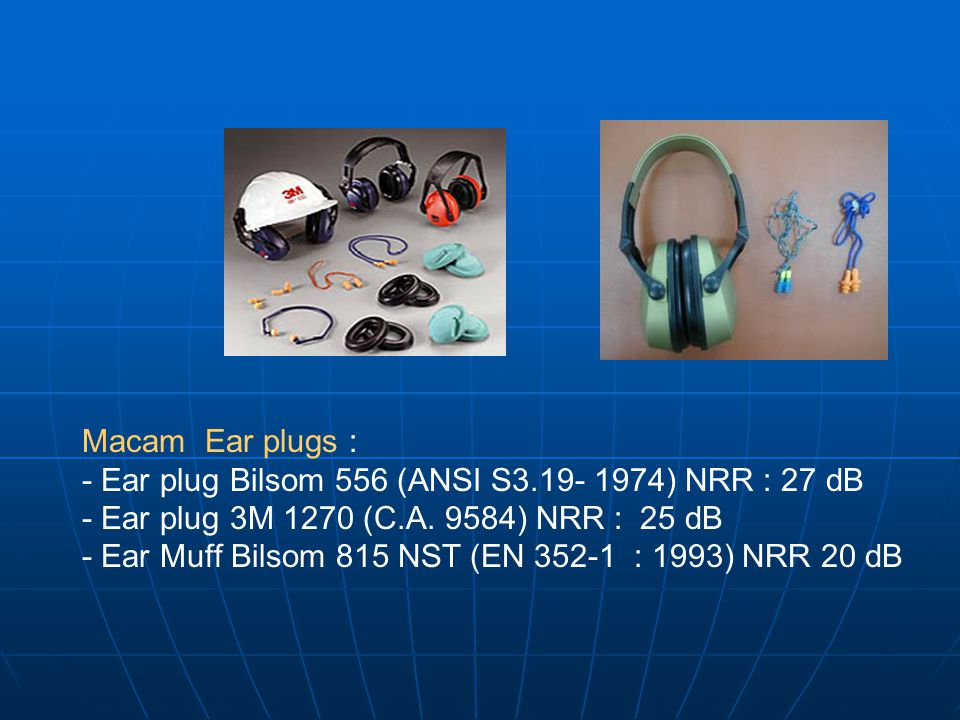 Macam Ear plugs : - Ear plug Bilsom 556 (ANSI S3.19- 1974) NRR : 27 dB. - Ear plug 3M 1270 (C.A. 9584) NRR : 25 dB.
