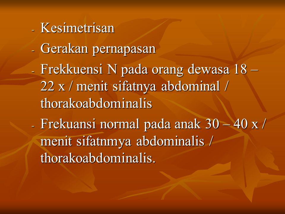 Kesimetrisan Gerakan pernapasan. Frekkuensi N pada orang dewasa 18 – 22 x / menit sifatnya abdominal / thorakoabdominalis.