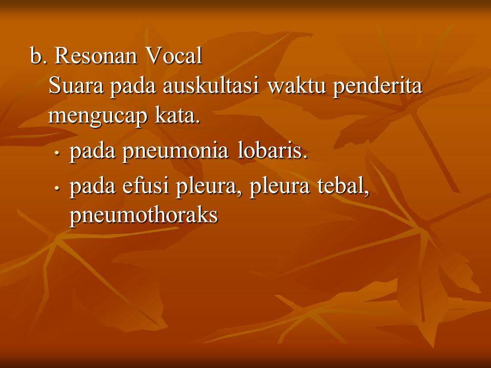 b. Resonan Vocal Suara pada auskultasi waktu penderita mengucap kata.