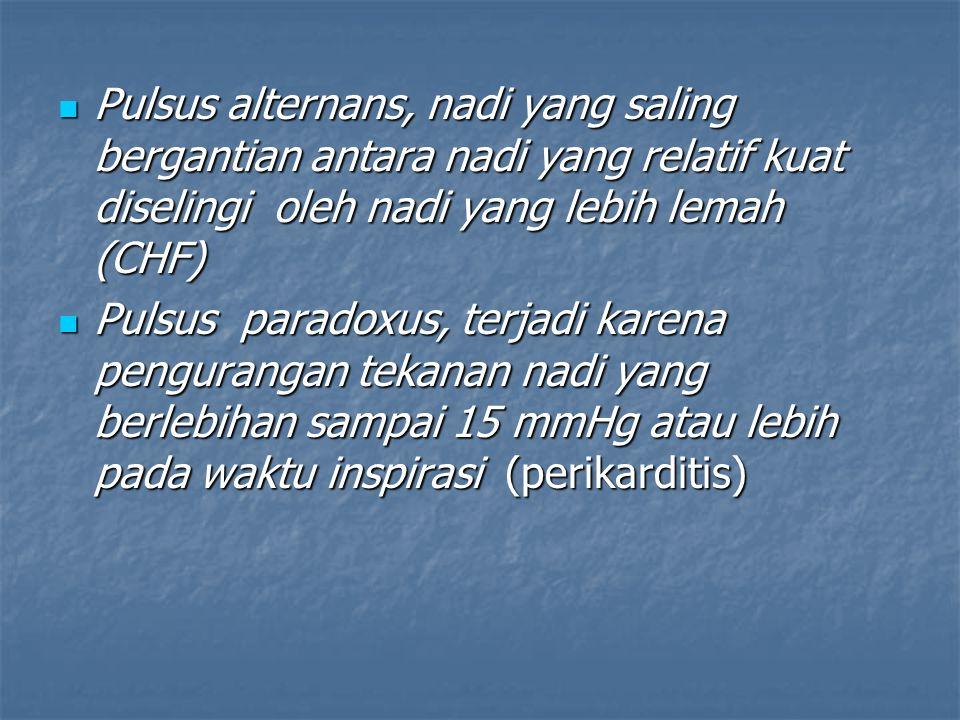 Pulsus alternans, nadi yang saling bergantian antara nadi yang relatif kuat diselingi oleh nadi yang lebih lemah (CHF)