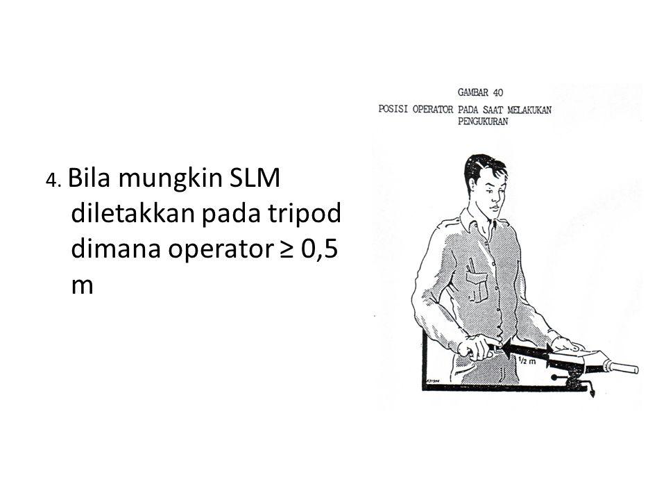 4. Bila mungkin SLM diletakkan pada tripod dimana operator ≥ 0,5 m