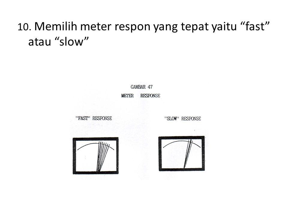 10. Memilih meter respon yang tepat yaitu fast atau slow