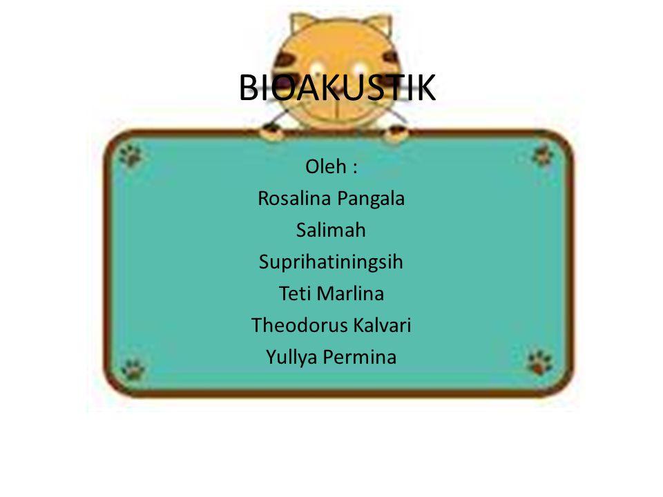 BIOAKUSTIK Oleh : Rosalina Pangala Salimah Suprihatiningsih