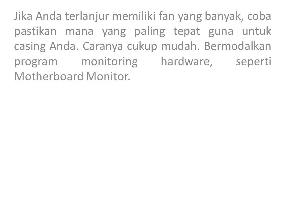 Jika Anda terlanjur memiliki fan yang banyak, coba pastikan mana yang paling tepat guna untuk casing Anda.