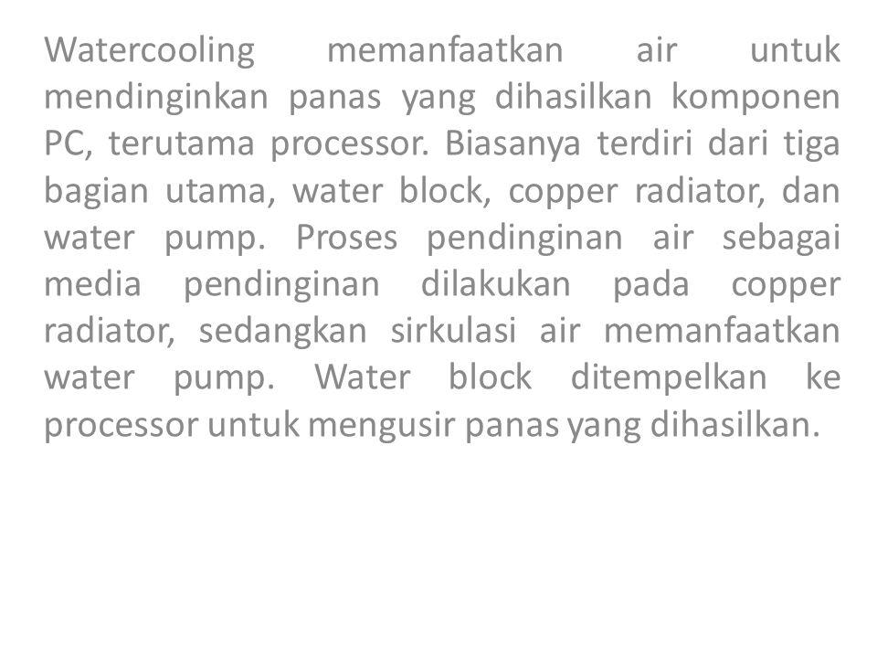 Watercooling memanfaatkan air untuk mendinginkan panas yang dihasilkan komponen PC, terutama processor.