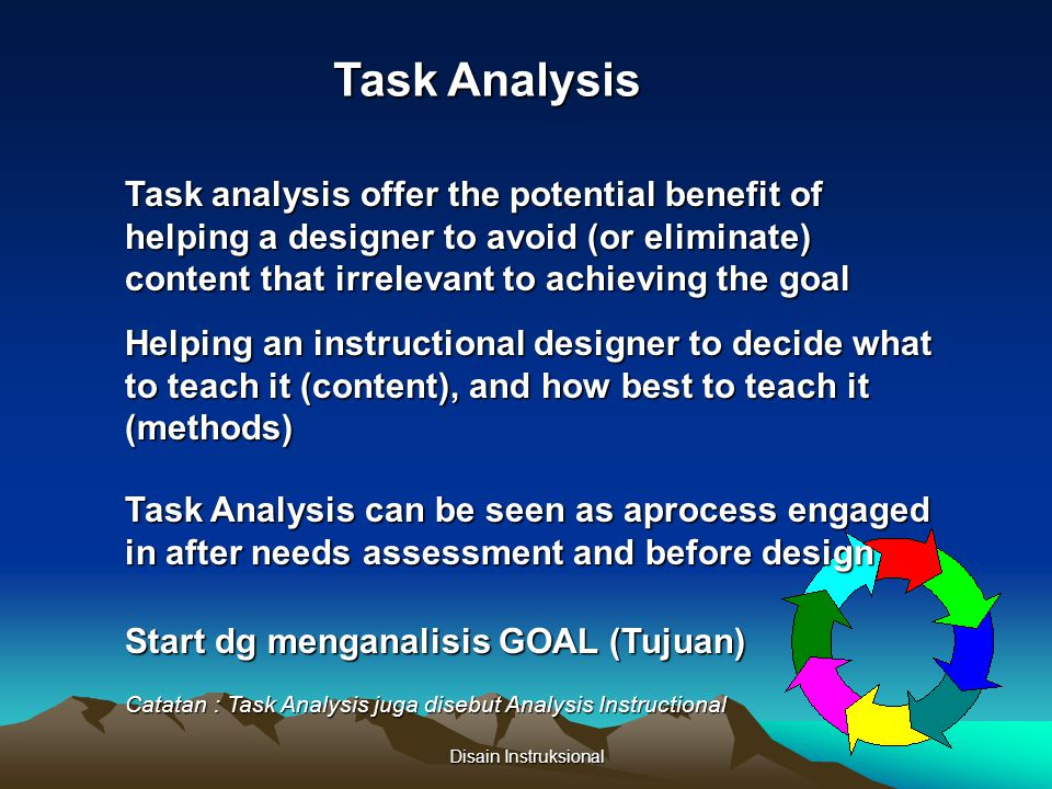 Task Analysis Task analysis offer the potential benefit of helping a designer to avoid (or eliminate) content that irrelevant to achieving the goal.