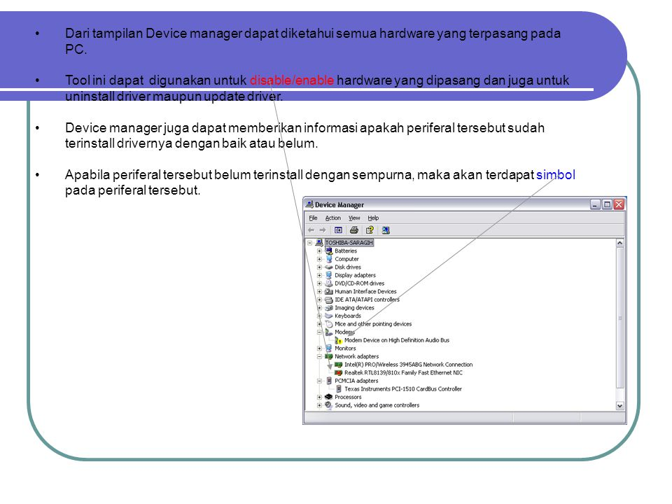 Dari tampilan Device manager dapat diketahui semua hardware yang terpasang pada PC.