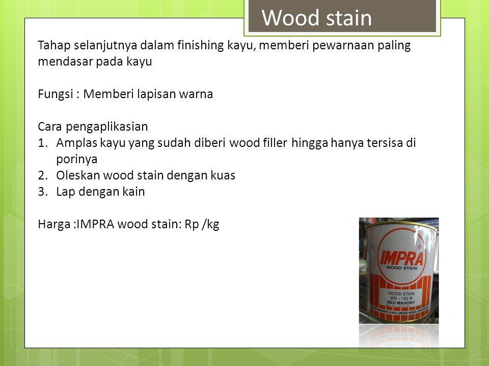 Wood stain Tahap selanjutnya dalam finishing kayu, memberi pewarnaan paling mendasar pada kayu. Fungsi : Memberi lapisan warna.