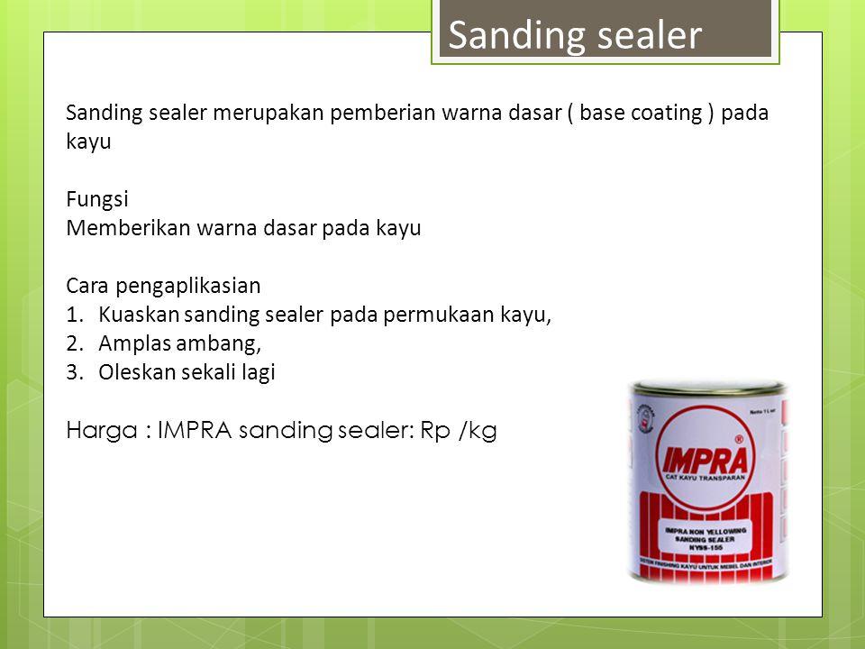 Sanding sealer Sanding sealer merupakan pemberian warna dasar ( base coating ) pada kayu. Fungsi. Memberikan warna dasar pada kayu.