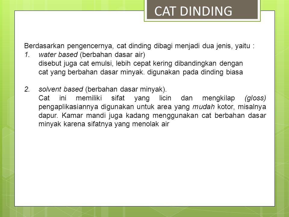 CAT DINDING Berdasarkan pengencernya, cat dinding dibagi menjadi dua jenis, yaitu : water based (berbahan dasar air)