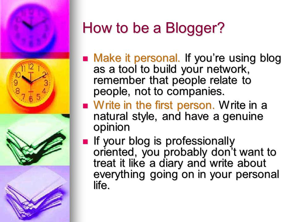 How to be a Blogger Make it personal. If you're using blog as a tool to build your network, remember that people relate to people, not to companies.