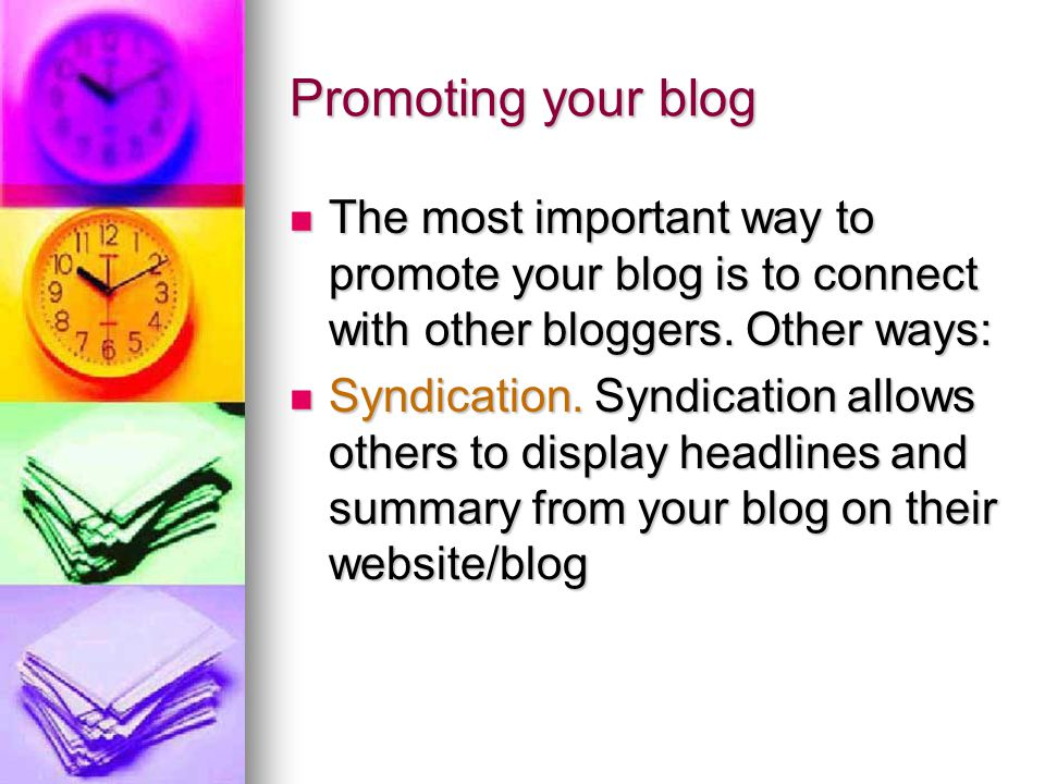 Promoting your blog The most important way to promote your blog is to connect with other bloggers. Other ways: