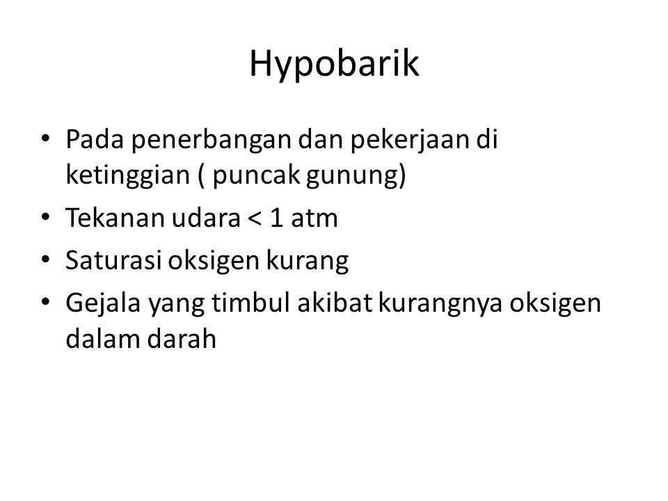 Hypobarik Pada penerbangan dan pekerjaan di ketinggian ( puncak gunung) Tekanan udara < 1 atm. Saturasi oksigen kurang.