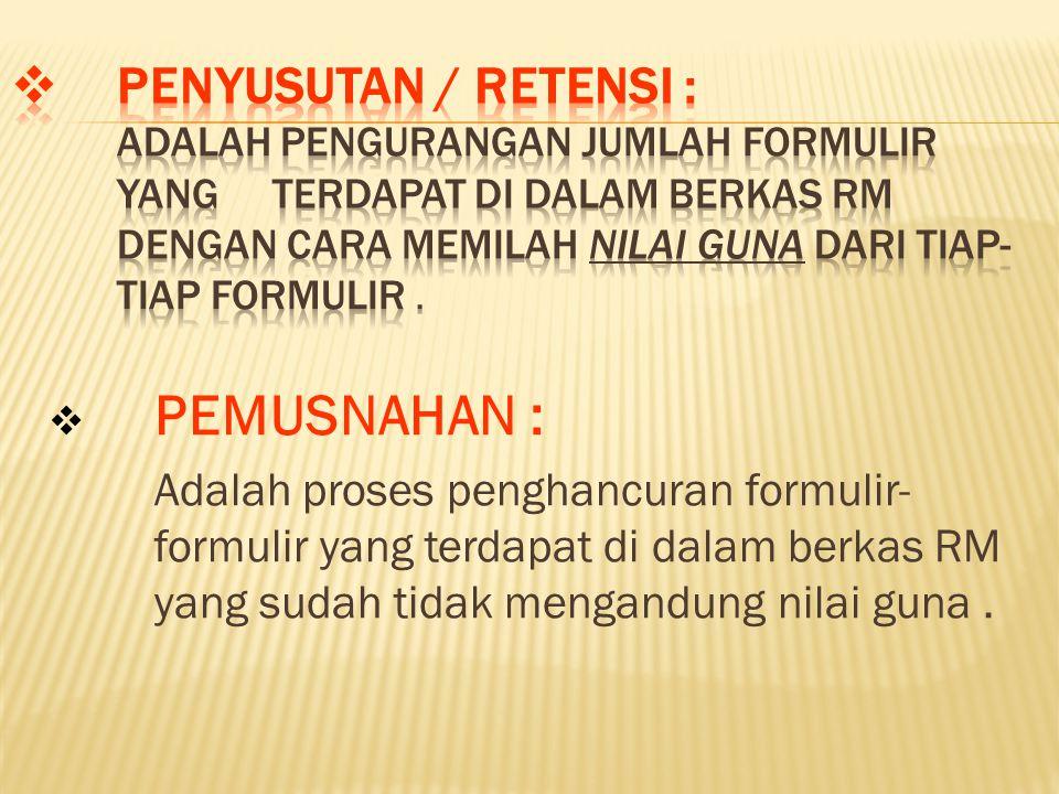 PENYUSUTAN / RETENSI : Adalah pengurangan jumlah formulir yang terdapat di dalam berkas RM dengan cara memilah nilai guna dari tiap-tiap formulir .