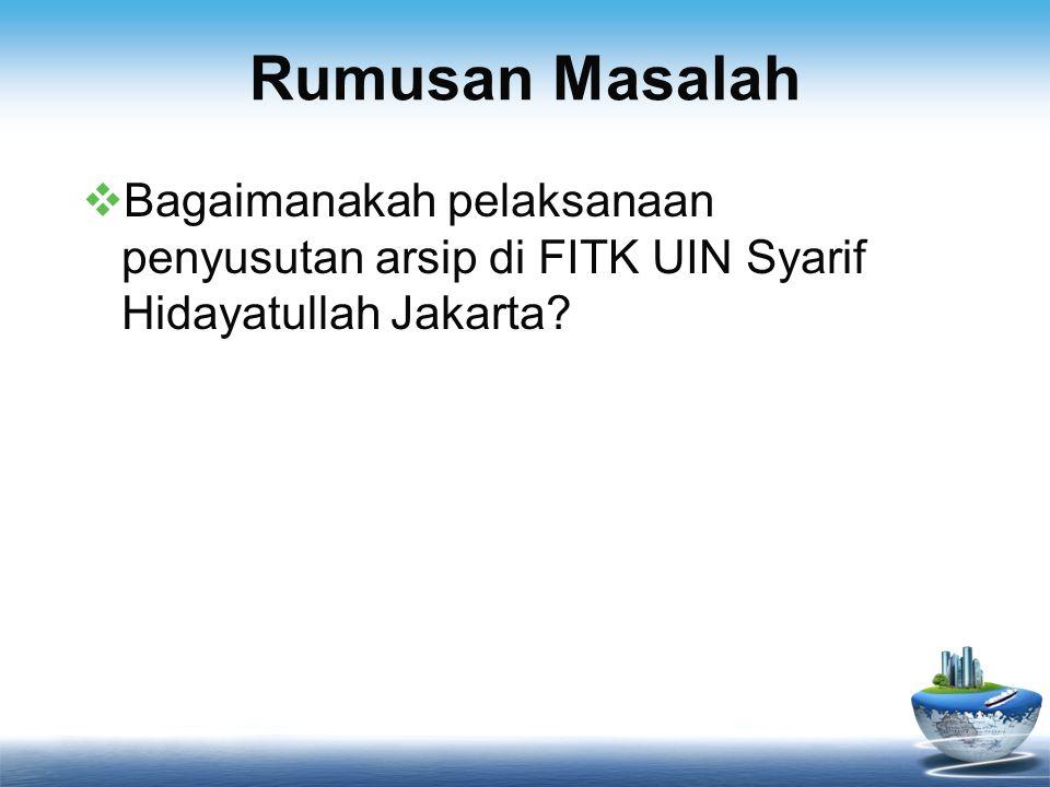 Rumusan Masalah Bagaimanakah pelaksanaan penyusutan arsip di FITK UIN Syarif Hidayatullah Jakarta