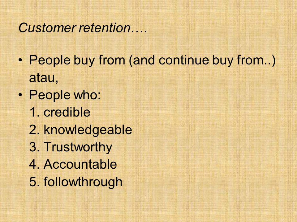Customer retention…. People buy from (and continue buy from..) atau, People who: 1. credible. 2. knowledgeable.