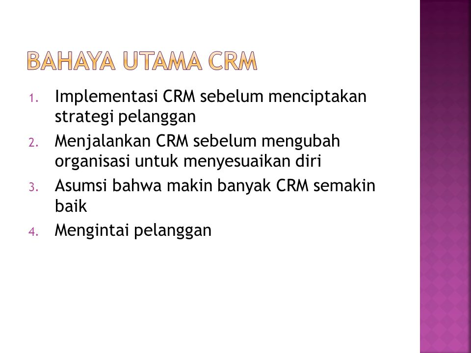 Bahaya Utama CRM Implementasi CRM sebelum menciptakan strategi pelanggan. Menjalankan CRM sebelum mengubah organisasi untuk menyesuaikan diri.