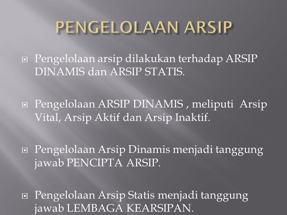PENGELOLAAN ARSIP Pengelolaan arsip dilakukan terhadap ARSIP DINAMIS dan ARSIP STATIS.