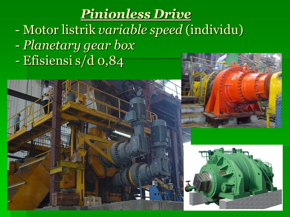 Pinionless Drive - Motor listrik variable speed (individu) - Planetary gear box - Efisiensi s/d 0,84