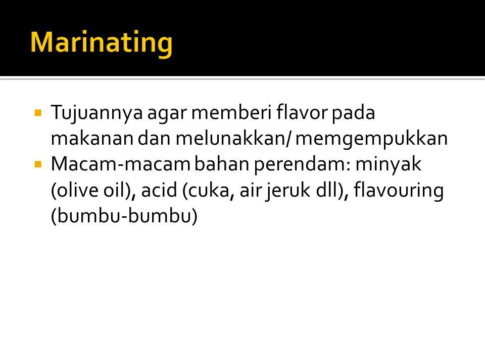 Marinating Tujuannya agar memberi flavor pada makanan dan melunakkan/ memgempukkan.