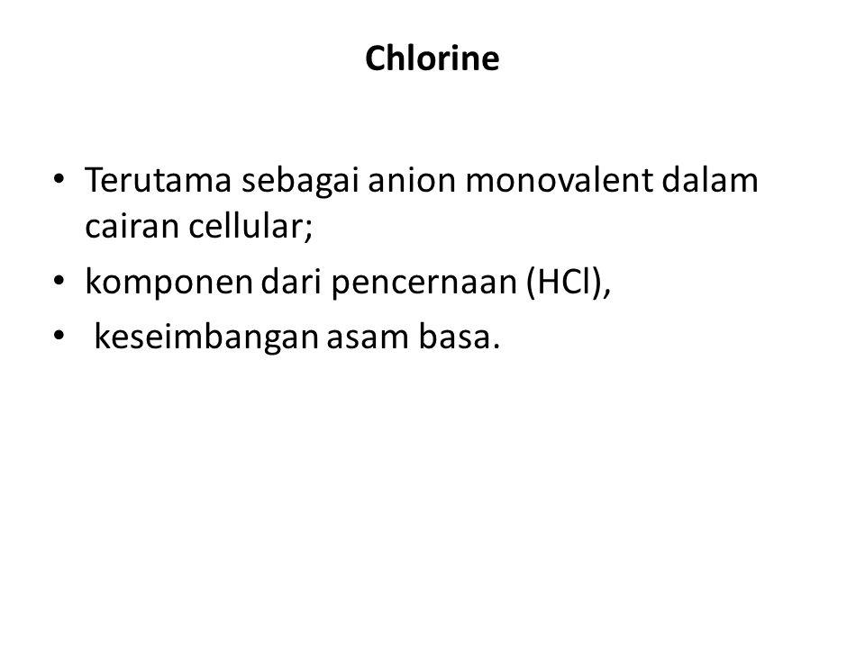 Chlorine Terutama sebagai anion monovalent dalam cairan cellular; komponen dari pencernaan (HCl), keseimbangan asam basa.
