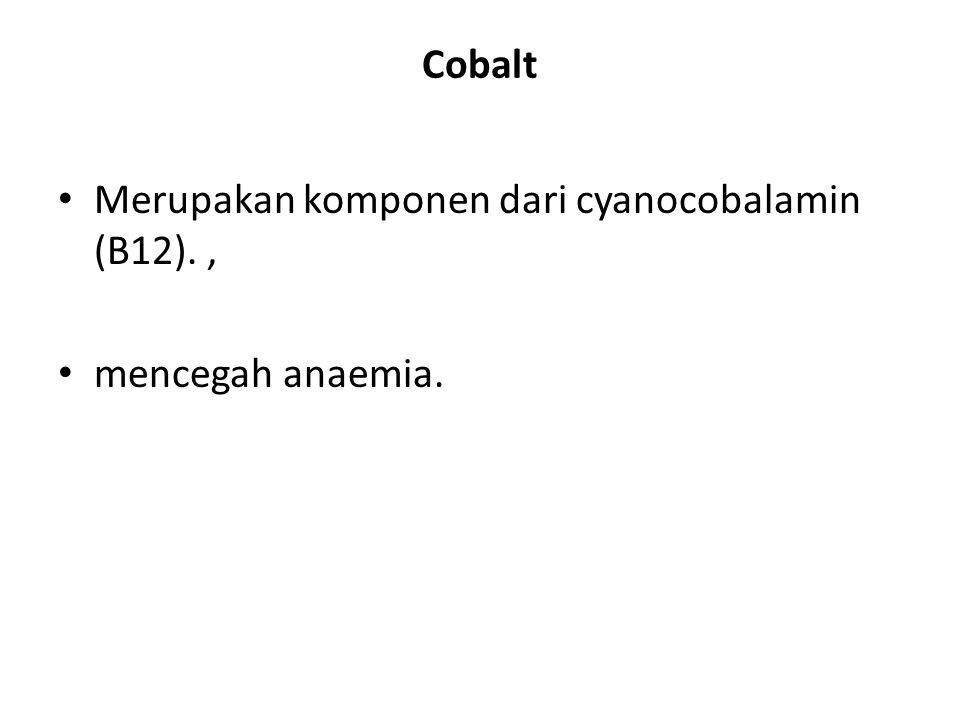 Cobalt Merupakan komponen dari cyanocobalamin (B12). , mencegah anaemia.