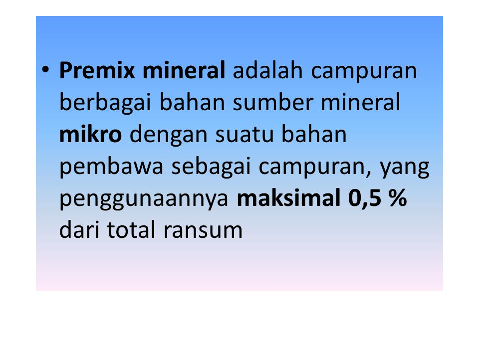 Premix mineral adalah campuran berbagai bahan sumber mineral mikro dengan suatu bahan pembawa sebagai campuran, yang penggunaannya maksimal 0,5 % dari total ransum