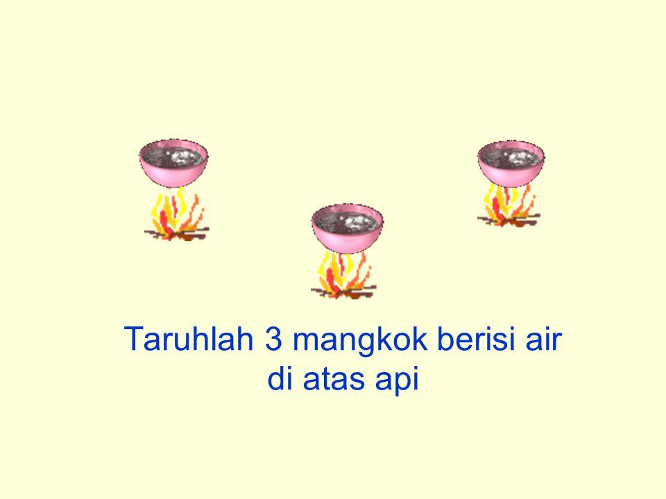 Taruhlah 3 mangkok berisi air di atas api