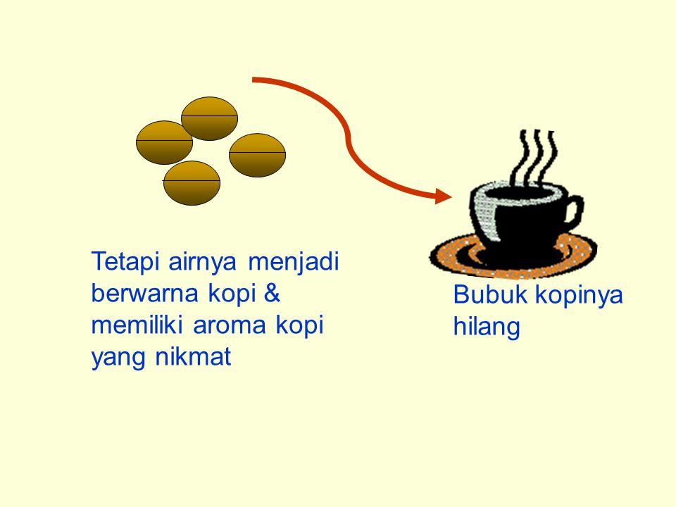 Tetapi airnya menjadi berwarna kopi & memiliki aroma kopi yang nikmat