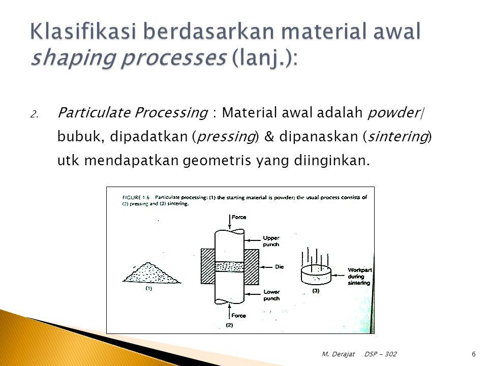 Klasifikasi berdasarkan material awal shaping processes (lanj.):