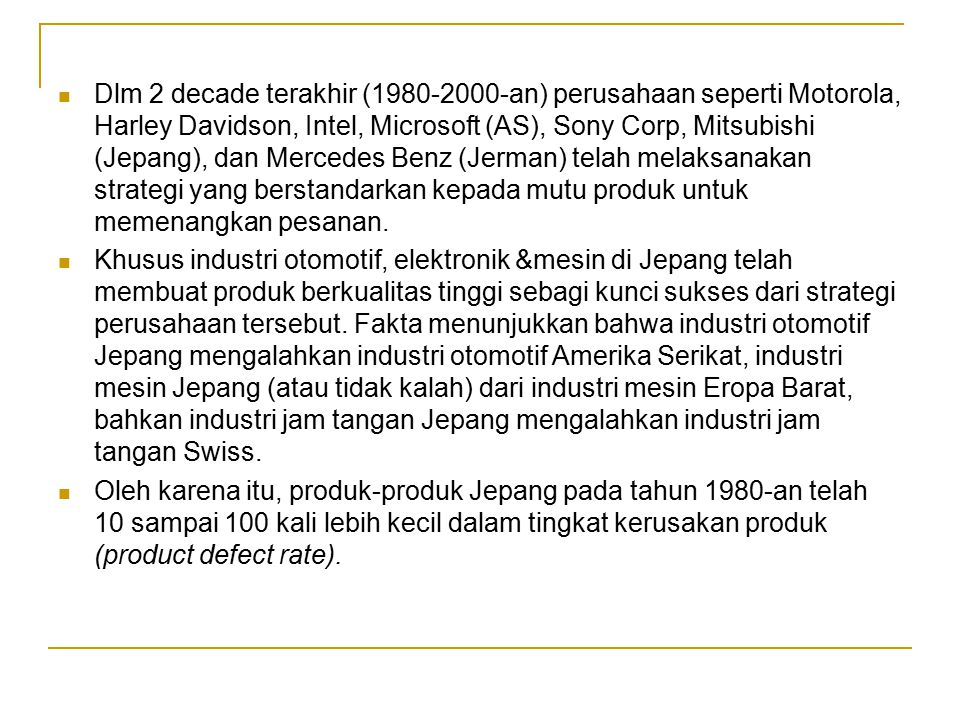 Dlm 2 decade terakhir (1980-2000-an) perusahaan seperti Motorola, Harley Davidson, Intel, Microsoft (AS), Sony Corp, Mitsubishi (Jepang), dan Mercedes Benz (Jerman) telah melaksanakan strategi yang berstandarkan kepada mutu produk untuk memenangkan pesanan.