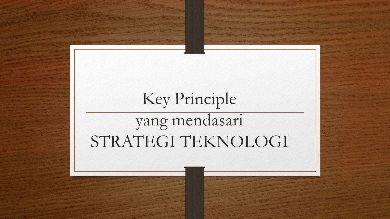 Key Principle yang mendasari STRATEGI TEKNOLOGI
