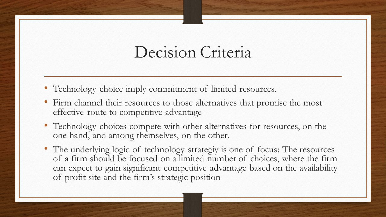 Decision Criteria Technology choice imply commitment of limited resources.
