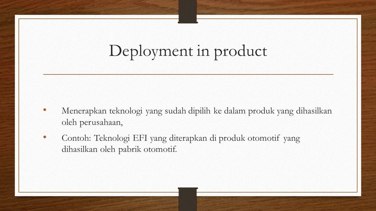 Deployment in product Menerapkan teknologi yang sudah dipilih ke dalam produk yang dihasilkan oleh perusahaan,