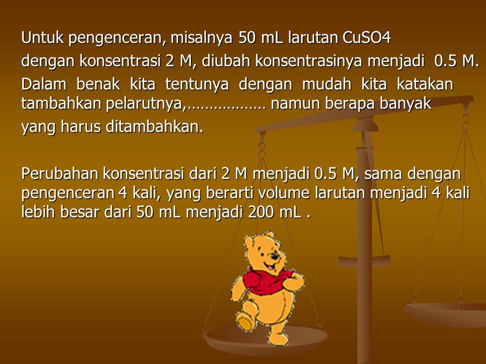 Untuk pengenceran, misalnya 50 mL larutan CuSO4 dengan konsentrasi 2 M, diubah konsentrasinya menjadi 0.5 M.