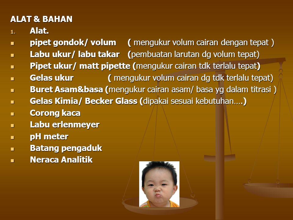 ALAT & BAHAN Alat. pipet gondok/ volum ( mengukur volum cairan dengan tepat ) Labu ukur/ labu takar (pembuatan larutan dg volum tepat)