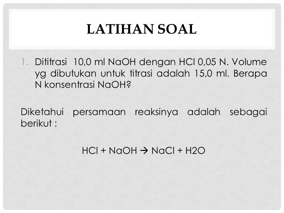 Latihan soal Dititrasi 10,0 ml NaOH dengan HCl 0,05 N. Volume yg dibutukan untuk titrasi adalah 15,0 ml. Berapa N konsentrasi NaOH