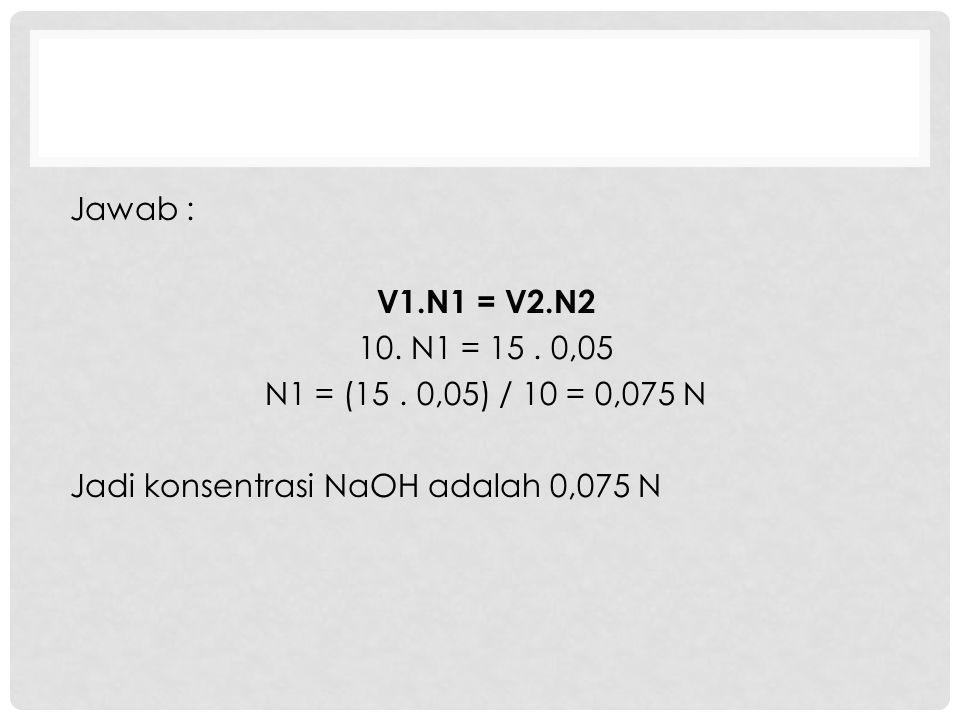 Jawab : V1.N1 = V2.N2 10. N1 = 15 . 0,05 N1 = (15 .