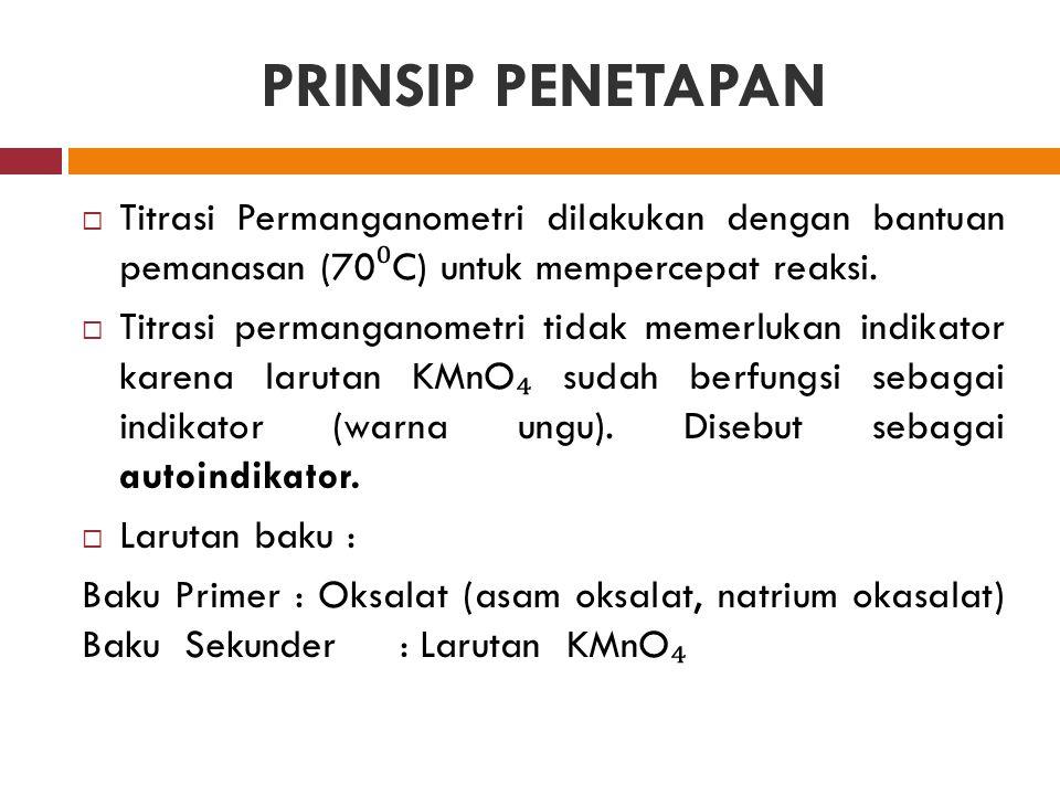 PRINSIP PENETAPAN Titrasi Permanganometri dilakukan dengan bantuan pemanasan (70⁰C) untuk mempercepat reaksi.