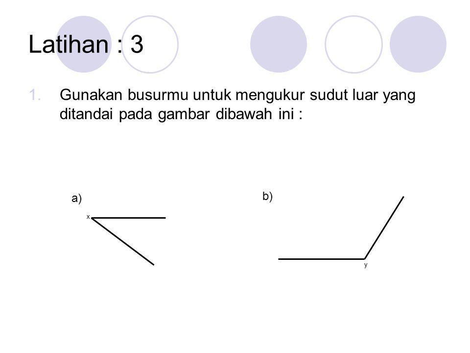 Latihan : 3 Gunakan busurmu untuk mengukur sudut luar yang ditandai pada gambar dibawah ini : a) b)