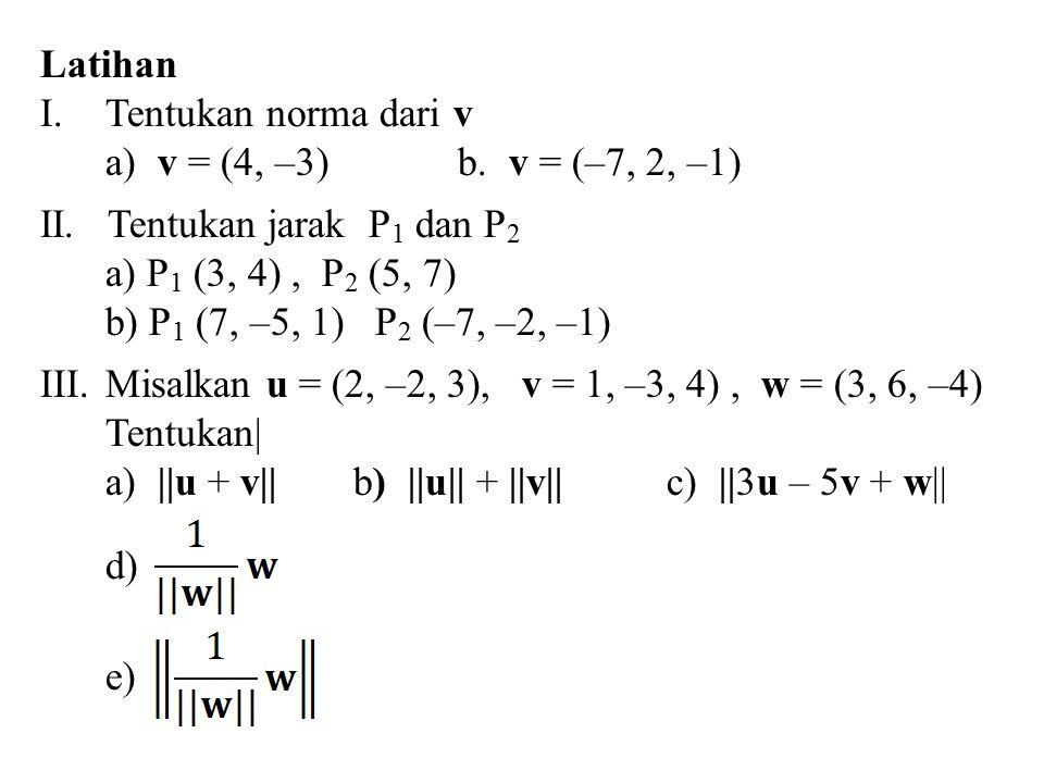 Latihan Tentukan norma dari v. a) v = (4, –3) b. v = (–7, 2, –1) II. Tentukan jarak P1 dan P2.