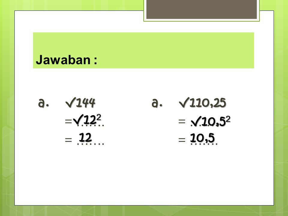 Jawaban : a. √144 = ……. a. √110,25 = ……. √122 √10,52 12 10,5