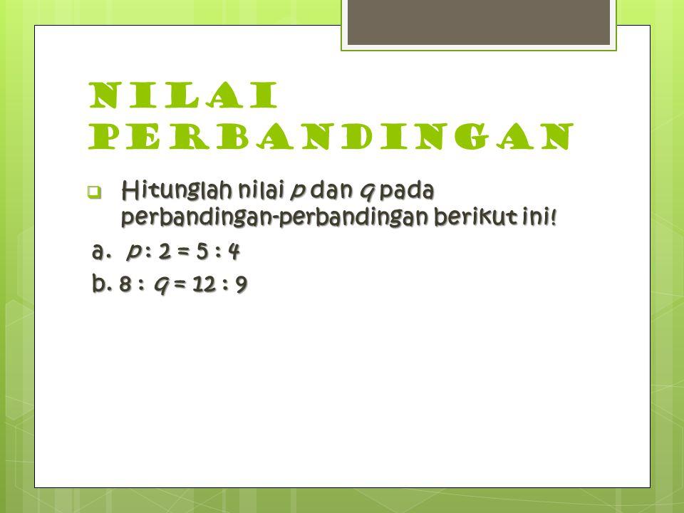 NILAI PERBANDINGAN Hitunglah nilai p dan q pada perbandingan-perbandingan berikut ini! a. p : 2 = 5 : 4.