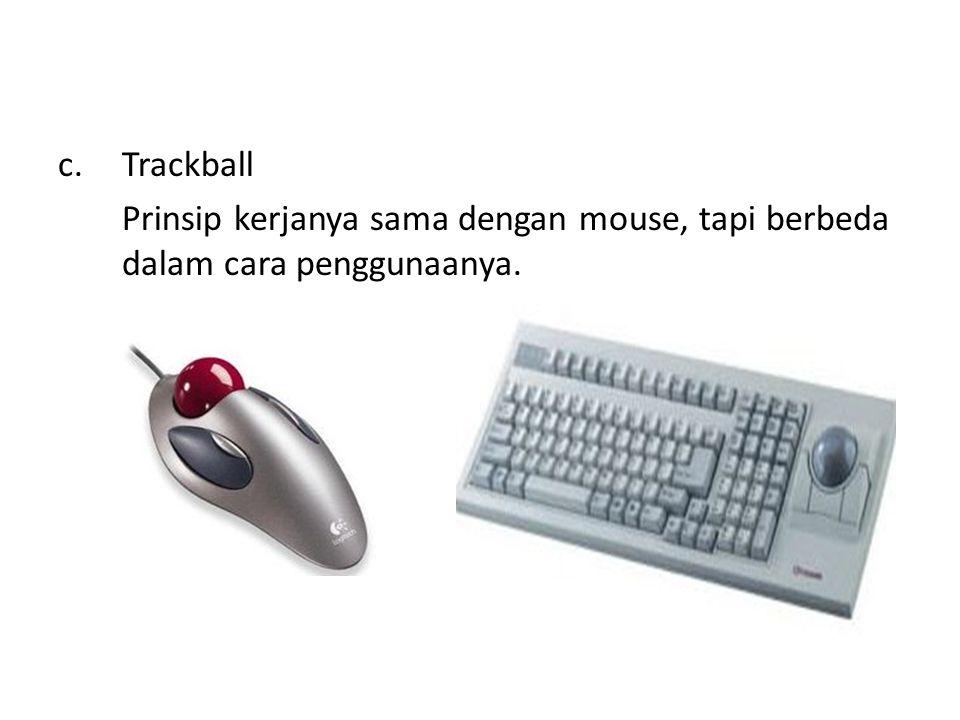 Trackball Prinsip kerjanya sama dengan mouse, tapi berbeda dalam cara penggunaanya.